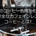 そのコーヒー危険かも!安全なカフェインレスコーヒーとは?