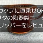 【カップに直乗せOK】カリタの陶器製コーヒードリッパーをレビュー