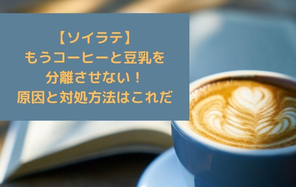 【ソイラテ】もうコーヒーと豆乳を分離させない!原因と対処方法はこれだ