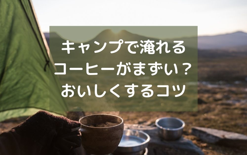 【激うま】キャンプで淹れるコーヒーがまずい?おいしくするコツを伝授