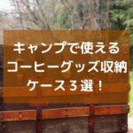【スッキリ】キャンプで使えるコーヒーグッズ収納ケース3選!片手で持ち運ぼう