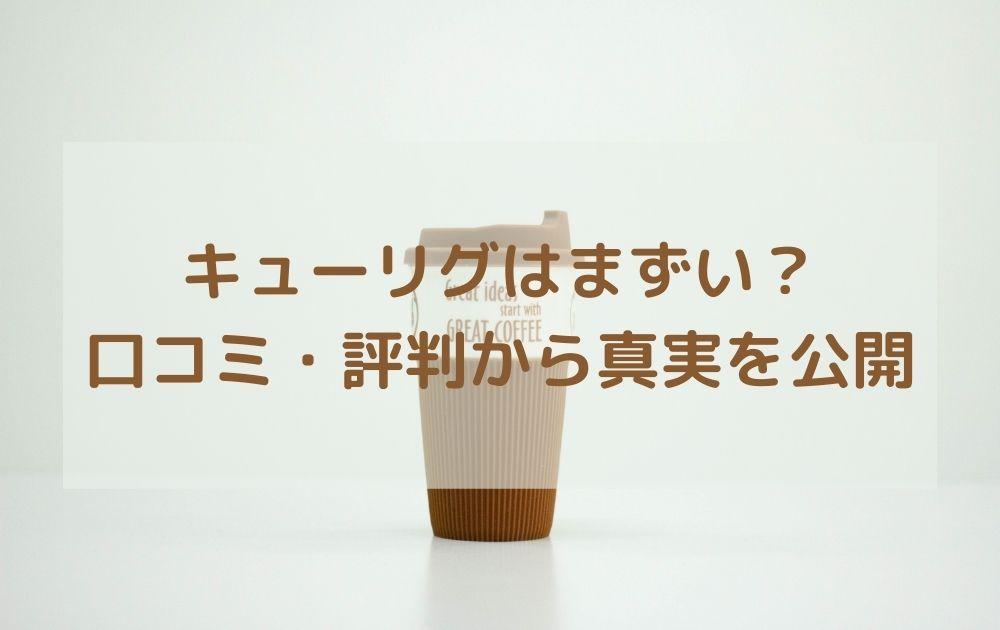 aキューリグはまずい?口コミ・評判からコーヒー味の真実を公開します
