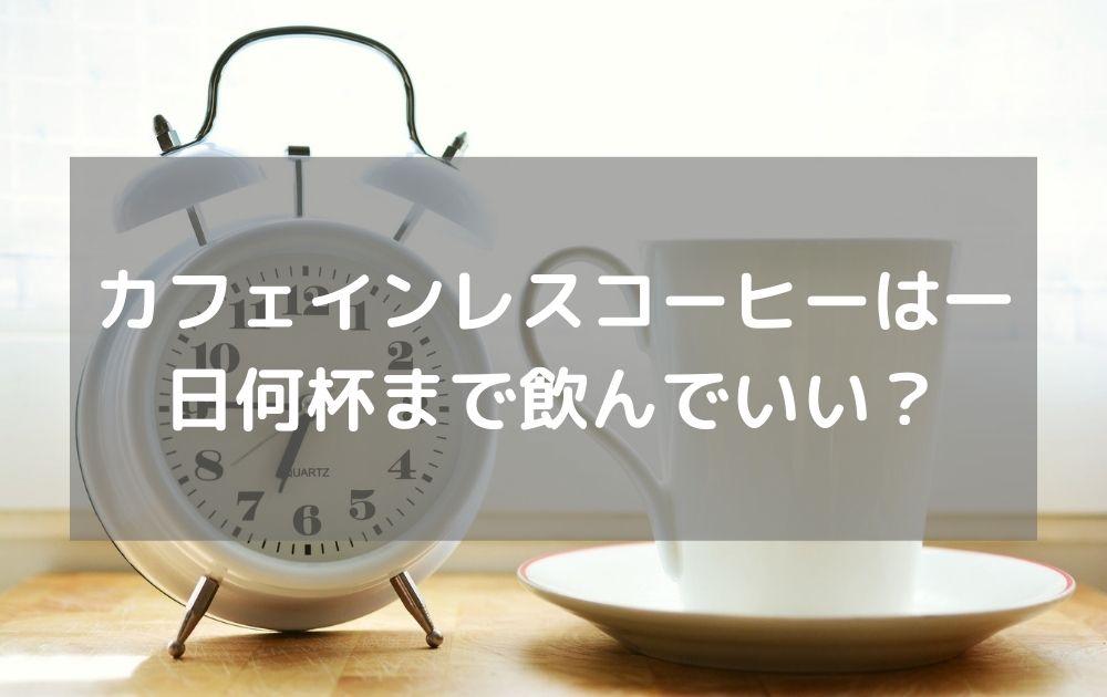 カフェインレスコーヒーは一日何杯まで飲んでいいの?